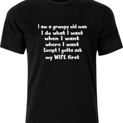 I am a Grumpy old man I do What I want When I want Where I want Except I Gotta ask my Wife First Funny Humour Birthday Christmas Sarcastic cotton Adult t shirt