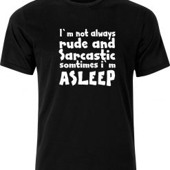 Im not Always Rude and Sarcastic Sometimes im Asleep Funny Humour cotton Adult t shirt